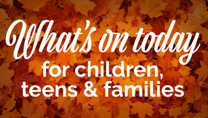 What's on today for children, teens and families