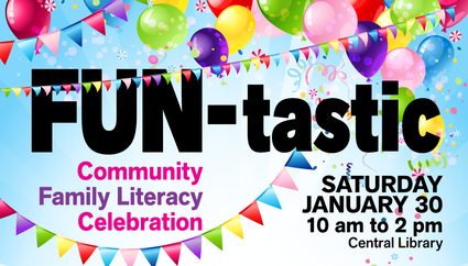 FUN-tastic Community Family Literacy Celebration, Saturday, January 30, 10 am to 2 pm Central Library