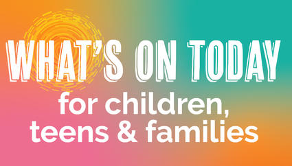 What's on today - children, teens and families