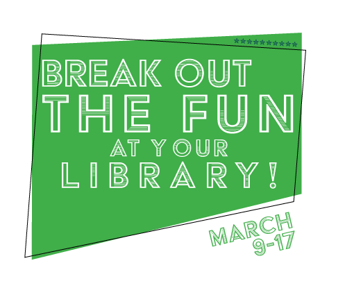 Break out the fun at your library! March 9 - 17