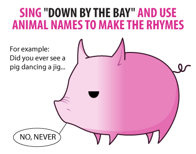 """Sing """"Down by the Bay"""" and use animal names to make the rhymes.  For example: Did you ever see a pig dancing a jig..."""